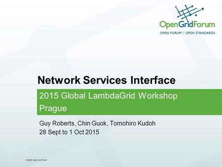 © 2006 Open Grid Forum Network Services Interface 2015 Global LambdaGrid Workshop Prague Guy Roberts, Chin Guok, Tomohiro Kudoh 28 Sept to 1 Oct 2015.