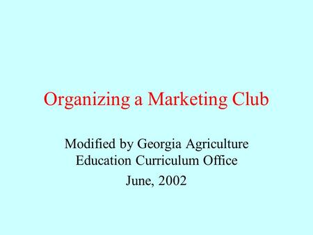 Organizing a Marketing Club Modified by Georgia Agriculture Education Curriculum Office June, 2002.
