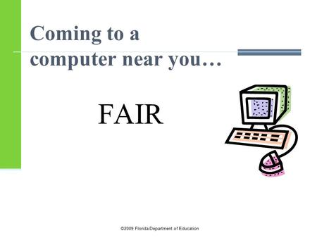©2009 Florida Department of Education Coming to a computer near you… FAIR.