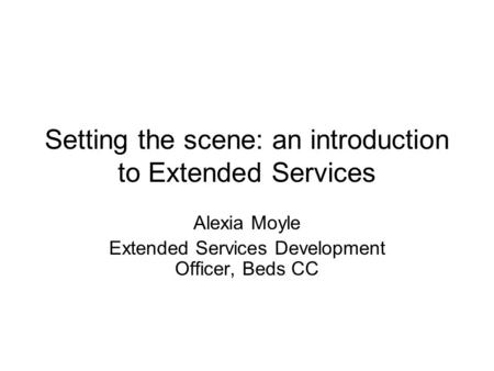Setting the scene: an introduction to Extended Services Alexia Moyle Extended Services Development Officer, Beds CC.