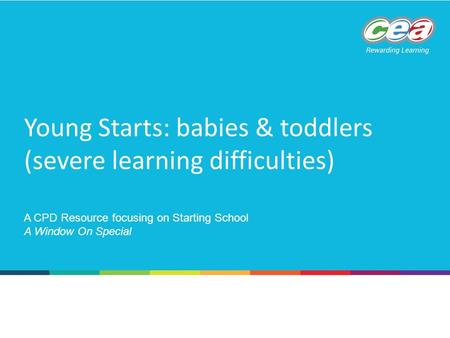 Young Starts: babies & toddlers (severe learning difficulties) A CPD Resource focusing on Starting School A Window On Special.