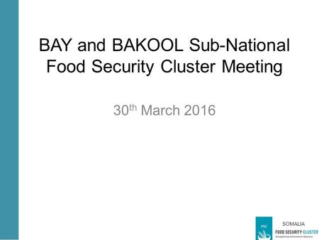 SOMALIA BAY and BAKOOL Sub-National Food Security Cluster Meeting 30 th March 2016.