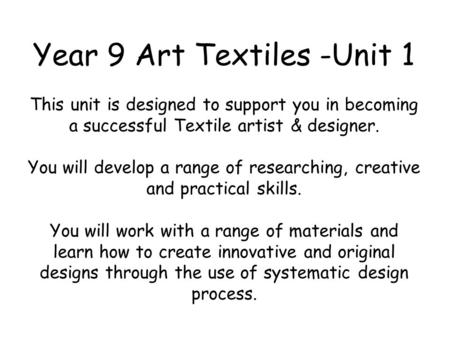 Year 9 Art Textiles -Unit 1 This unit is designed to support you in becoming a successful Textile artist & designer. You will develop a range of researching,