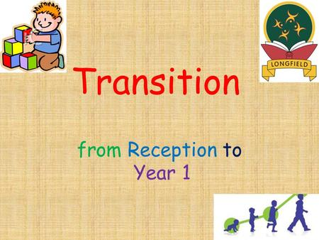 Transition from Reception to Year 1. Transition Gradual changes introduced into classroom activities and routines. Tailored to meet the needs of each.