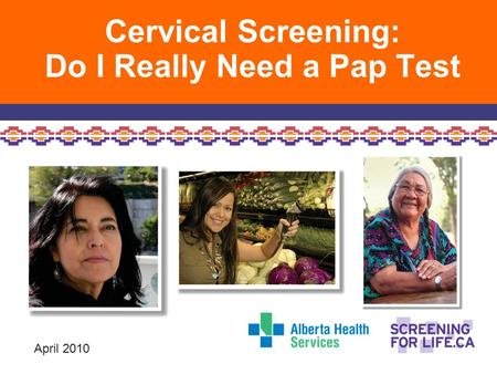 Cervical Screening: Do I Really Need a Pap Test April 2010.