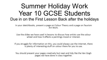 Summer Holiday Work Year 10 GCSE Students Due in on the First Lesson Back after the holidays In your sketchbooks, present a page on Colour Theory and a.