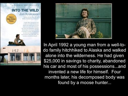 In April 1992 a young man from a well-to- do family hitchhiked to Alaska and walked alone into the wilderness. He had given $25,000 in savings to charity,