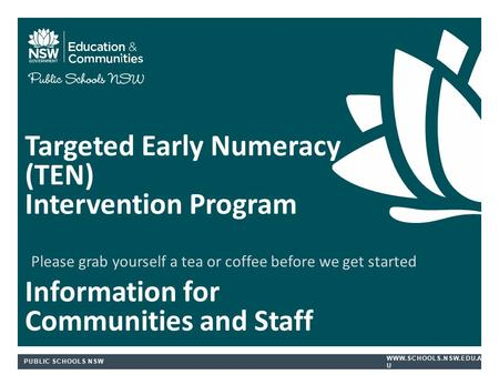 PUBLIC SCHOOLS NSW  U Targeted Early Numeracy (TEN) Intervention Program Information for Communities and Staff Please grab yourself.