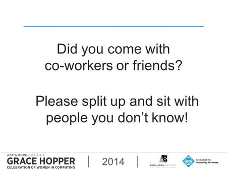 2014 Did you come with co-workers or friends? Please split up and sit with people you don't know!