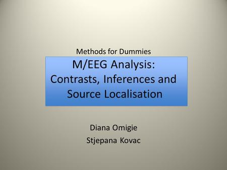 Methods for Dummies M/EEG Analysis: Contrasts, Inferences and Source Localisation Diana Omigie Stjepana Kovac.
