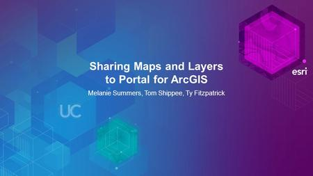 Sharing Maps and Layers to Portal for ArcGIS Melanie Summers, Tom Shippee, Ty Fitzpatrick.