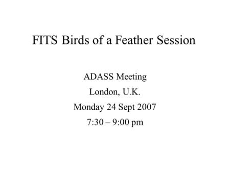 FITS Birds of a Feather Session ADASS Meeting London, U.K. Monday 24 Sept 2007 7:30 – 9:00 pm.