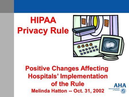HIPAA Privacy Rule Positive Changes Affecting Hospitals' Implementation of the Rule Melinda Hatton -- Oct. 31, 2002.