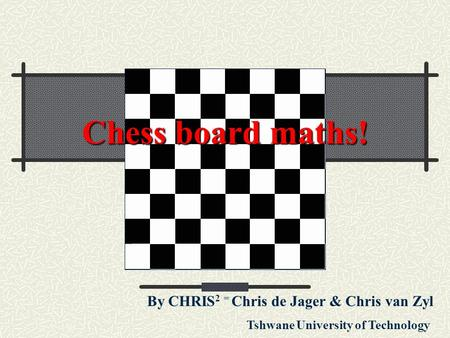Chess board maths! By CHRIS 2 = Chris de Jager & Chris van Zyl Tshwane University of Technology.