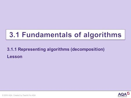 © 2016 AQA. Created by Teachit for AQA Lesson 3.1.1 Representing algorithms (decomposition)