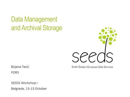 Data Management and Archival Storage Bojana Tasić FORS SEEDS Workshop I Belgrade, 13-15 October.