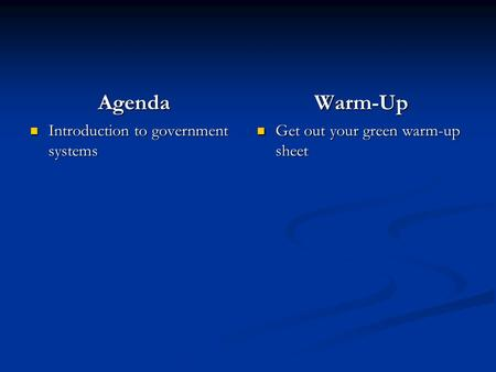 Agenda Introduction to government systems Warm-Up Get out your green warm-up sheet.