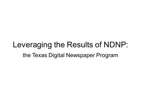 Leveraging the Results of NDNP: the Texas Digital Newspaper Program.