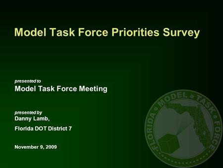 Presented to Model Task Force Meeting presented by Danny Lamb, Florida DOT District 7 November 9, 2009 Model Task Force Priorities Survey.