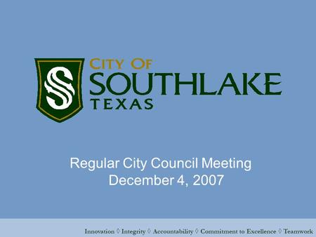Innovation ◊ Integrity ◊ Accountability ◊ Commitment to Excellence ◊ <strong>Teamwork</strong> Regular City Council Meeting December 4, 2007.