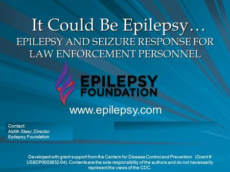 It Could Be Epilepsy… EPILEPSY AND SEIZURE RESPONSE FOR LAW ENFORCEMENT PERSONNEL Developed with grant support from the Centers for Disease Control and.