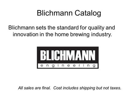 Blichmann Catalog Blichmann sets the standard for quality and innovation in the home brewing industry. All sales are final. Cost includes shipping but.