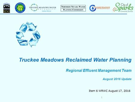 Truckee Meadows Reclaimed Water Planning Regional Effluent Management Team August 2016 Update 1 Item 6 WRWC August 17, 2016.