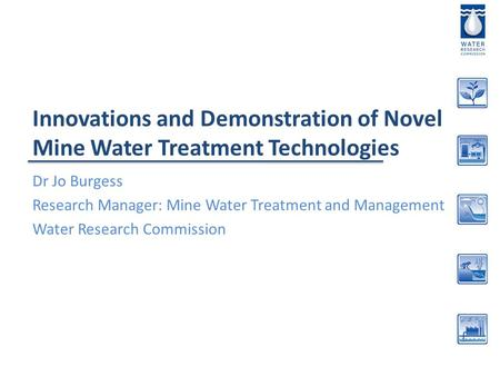 Innovations and Demonstration of Novel Mine Water Treatment Technologies Dr Jo Burgess Research Manager: Mine Water Treatment and Management Water Research.