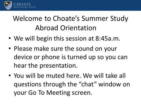 Welcome to Choate's Summer Study Abroad Orientation We will begin this session at 8:45a.m. Please make sure the sound on your device or phone is turned.