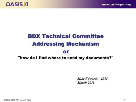 1 OASIS BDX TC - March 2011 1 BDX Technical Committee Addressing Mechanism or BDX Technical Committee Addressing Mechanism or how do I find where to send.