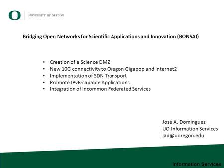 Information Services José A. Domínguez UO Information Services Creation of a Science DMZ New 10G connectivity to Oregon Gigapop and Internet2.