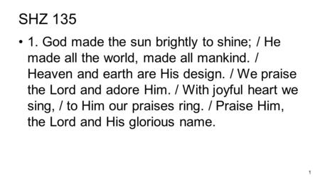 1 SHZ 135 1. God made the sun brightly to shine; / He made all the world, made all mankind. / Heaven <strong>and</strong> earth are His design. / We praise the Lord <strong>and</strong>.