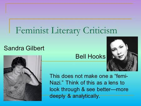 "Feminist Literary Criticism This does not make one a ""femi- Nazi."" Think of this as a lens to look through & see better—more deeply & analytically. Sandra."