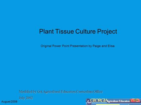 August 2008 Plant Tissue Culture Project Original Power Point Presentation by Paige and Elisa Modified by GA Agricultural Education Curriculum Office July.