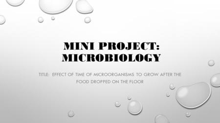 MINI PROJECT: MICROBIOLOGY TITLE: EFFECT OF TIME OF MICROORGANISMS TO GROW AFTER THE FOOD DROPPED ON THE FLOOR.