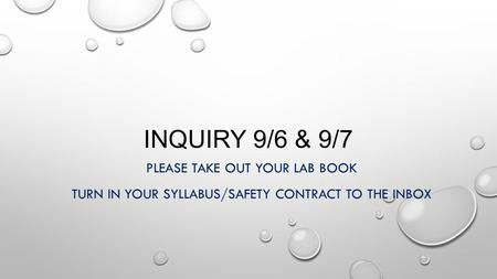 INQUIRY 9/6 & 9/7 PLEASE TAKE OUT YOUR LAB BOOK TURN IN YOUR SYLLABUS/SAFETY CONTRACT TO THE INBOX.