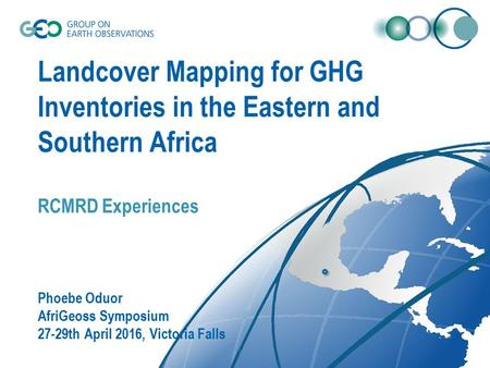 Landcover Mapping for GHG Inventories in the Eastern and Southern Africa RCMRD Experiences Phoebe Oduor AfriGeoss Symposium 27-29th April 2016, Victoria.