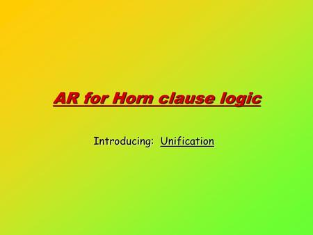AR for Horn clause logic Introducing: Unification.