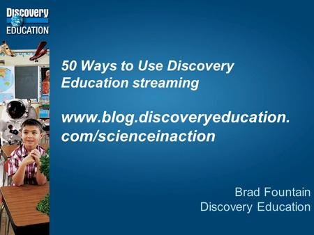 50 Ways to Use Discovery Education streaming  com/scienceinaction Brad Fountain Discovery Education.
