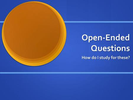 Open-Ended Questions How do I study for these? General Tips It is important to study what you will be writing about, but it is also important to review.