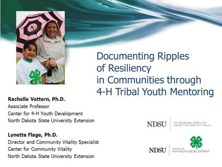 Documenting Ripples of Resiliency in Communities through 4-H Tribal Youth Mentoring Rachelle Vettern, Ph.D. Associate Professor Center for 4-H Youth Development.
