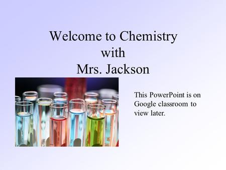 Welcome to Chemistry with Mrs. Jackson This PowerPoint is on Google classroom to view later.