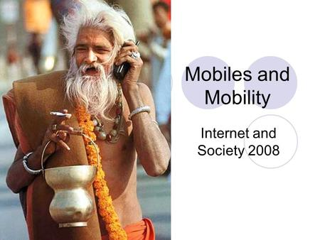 Mobiles and Mobility Internet and Society 2008. Outline A little technology - GSM, 3G, wifi, and convergence Mobile phones, music, gaming, radio, TV….