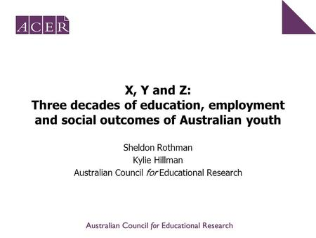 X, Y and Z: Three decades of education, employment and social outcomes of Australian youth Sheldon Rothman Kylie Hillman Australian Council for Educational.