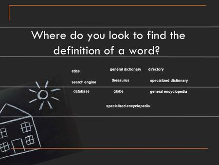Where do you look to find the definition of a word? atlas directory globedatabase thesaurus search engine general dictionary specialized dictionary general.