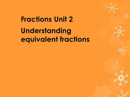 Fractions Unit 2 Understanding equivalent fractions.