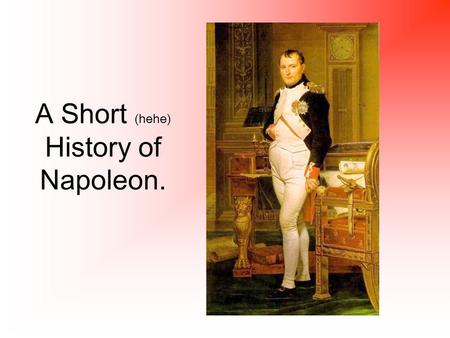 A Short (hehe) History of Napoleon.. How did Napoleon gain power? The French government (the Directory) lost the support of the people. Napoleon was a.