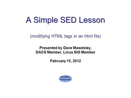 A Simple SED Lesson Presented by Dave Mawdsley, DACS Member, Linux SIG Member February 15, 2012 (modifying HTML tags in an html file)