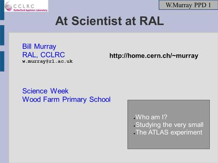 W.Murray PPD 1 At Scientist at RAL Bill Murray RAL, CCLRC Science Week Wood Farm Primary School ● Who am I? ● Studying the very small.