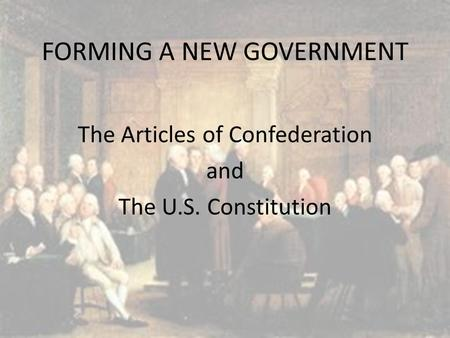 FORMING A NEW GOVERNMENT The Articles of Confederation and The U.S. Constitution.
